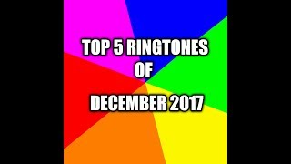 TOP 5 RINGTONES OF DECEMBER  2017 WITH DOWNLOAD LINKS for impress any girl...