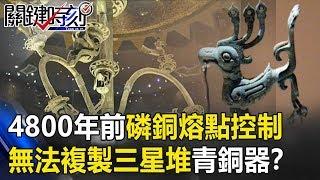 4800年前「磷銅」熔點精準控制 日本科技也無法複製三星堆「青銅器」!? 關鍵時刻20190723-5 劉燦榮 馬西屏