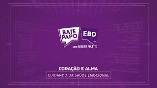 Coração e Alma - Programa BATE PAPO EBD - 21/02/2021, 9h