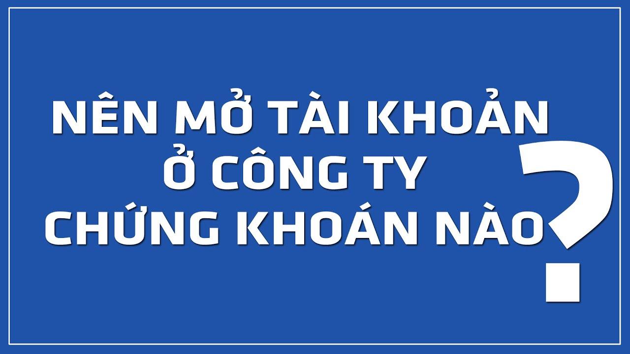 Chứng khoán Việt Nam – nên mở tài khoản ở Công ty Chứng khoán nào ?
