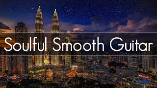 Soulful Smooth Guitar |  Smooth Jazz Guitar | Playlist at Work | Study, Relaxing \u0026 Soothing |