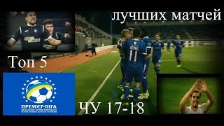 Топ 5 самых интересных матчей Чемпионата Украины 17-18|