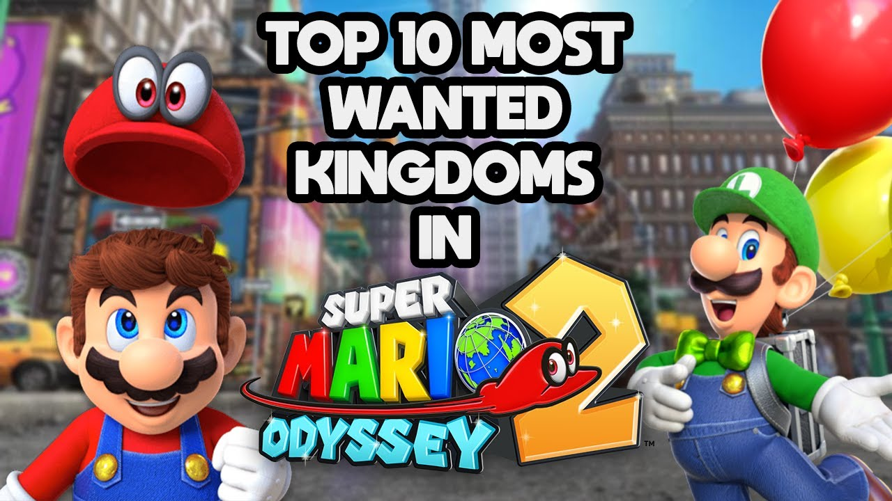 Top 10 Most Wanted Kingdoms In Super Mario Odyssey 2 Youtube