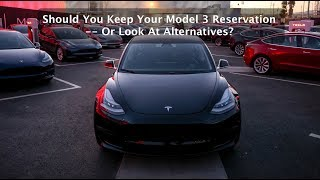 Should You Keep Your Model 3 Reservation -- Or Look For Alternatives?