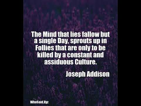 Joseph Addison: The Mind that lies fallow but a single Day, sprouts up in Follies that ......