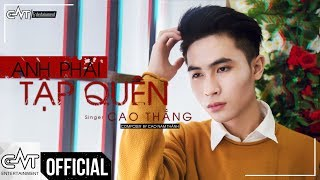 Anh Phải Tập Quên - Cao Thắng (Official)