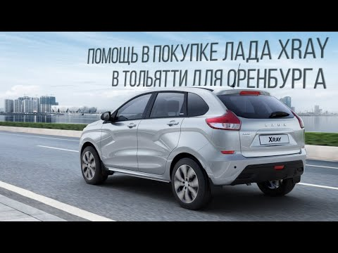 """Помощь в покупке Лада XRay в Тольятти для Оренбурга. Что для нас """"честный бизнес""""?"""