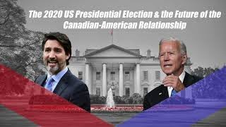 The 2020 US Presidential Election & the Future of the Canadian-American Relationship