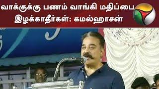 வாக்குக்கு பணம் வாங்கி மதிப்பை இழக்காதீர்கள்: கமல்ஹாசன் | Kamal Haasan | MNM | DMK