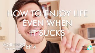 How To Enjoy Life Even When It Sucks: 3 Tips - Mornings With Martin Ep. 4
