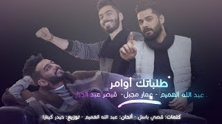 عبدالله الهميم وعمار مجبل وقيصر عبد الجبار - طلباتك اوامر (حصرياً) مع الكلمات | 2017