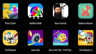 Pixel Crash,Ball Runn 2048,Real Haircut,Ballon Master,Troll Master,Save The Fish,Troll Master 2