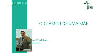 Culto Noite - Domingo 20/06/21 - O clamor de uma mãe - Rev. Célio Miguel
