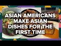 Asian Americans Make Asian Dishes For The First Time • Tasty
