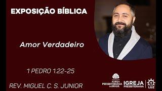 Amor Verdadeiro - 1 Pedro 1.22-25 - Rev. Miguel C.S. Júnior
