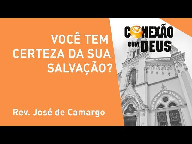 Você Tem Certeza Da Sua Salvação? - Rev. José de Camargo - Conexão Com Deus - 11/11/2019