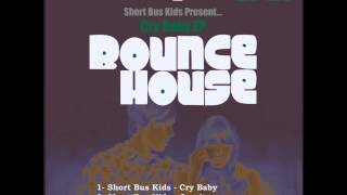 Short Bus Kids - Cry Baby (Original Mix) [Bounce House Recordings]