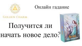 ПОЛУЧИТСЯ ЛИ НАЧАТЬ НОВОЕ ДЕЛО?   ОНЛАЙН ГАДАНИЕ/ Школа Таро Golden Charm