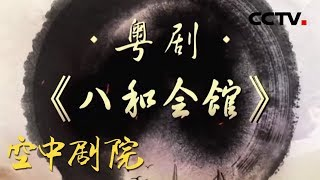 《CCTV空中剧院》 20190724 粤剧《八和会馆》 (访谈)| CCTV戏曲