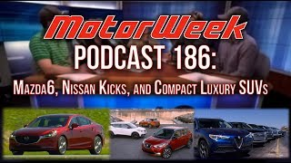 MW Podcast #186: Mazda6, Nissan Kicks, & Luxury SUV Comparison