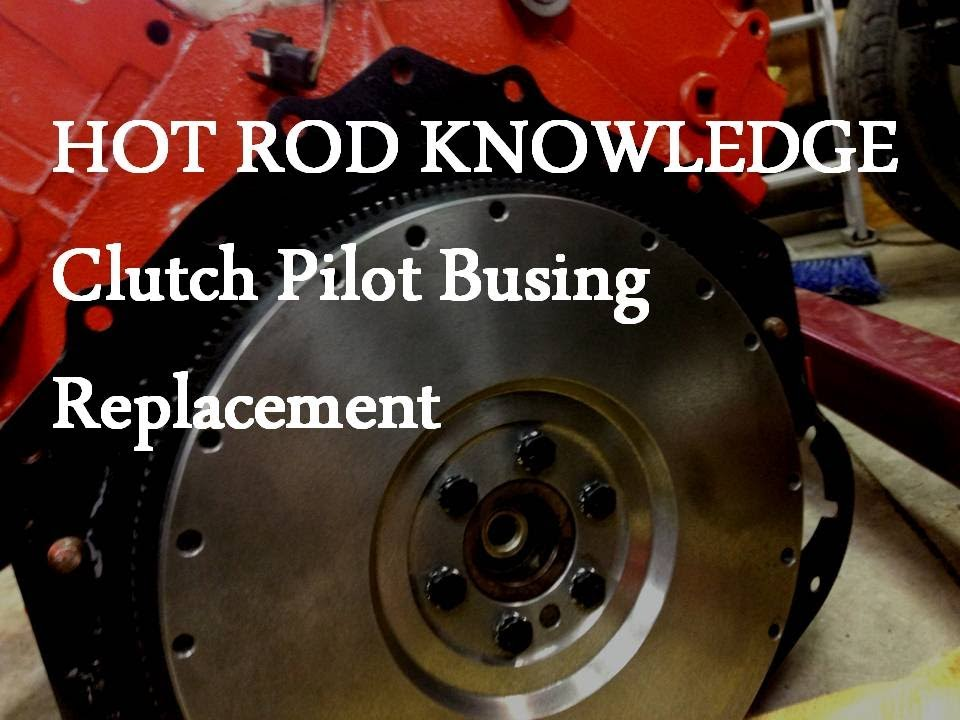 Hot Rod Knowledge Clutch Pilot Bushing Replacement Youtube