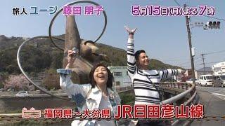 5月15日(月)夜7時放送】 福岡と大分を結ぶJR日田彦山線をユージと藤田...