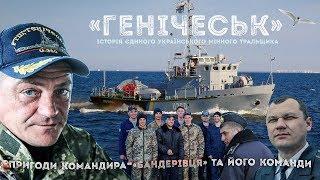 «Генічеськ» (2017). Фільм Б. Кутєпова про корабель, екіпаж і командира-бандерівця