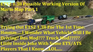 Hello. Please Click On 'Show More' For Video Description. Thanks.  One thing....Try to make a backup of your 'profiles' folder in your ETS2 or ATS folder. This way if you made changes to your game & things didn't go right, all you have to do is, delete the profiles folder, replace with the one that you backed up, and your game will be back the way it was before you had problems.  (If any of this information has changed or new information is available, please let me know and I will update this video description. Thanks).  If possible, please adjust your video settings to 720pHD or higher for better quality on YouTube.  Please enjoy the video & please don't forget to subscribe & leave a comment(s).  DISCLAIMER: Do not drive like this in real life. My videos are only for entertainment purposes, & I am NOT trying to influence anybody to drive like this in real life.  ETS2 1.38 Possible Working Version Of Mario Map https://www.youtube.com/watch?v=ee2X8ErwFGE