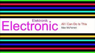 ♫ Elektronik, Club Müzik, All I Can Do Is This, Max McFerren, Electronic Music, Club Music