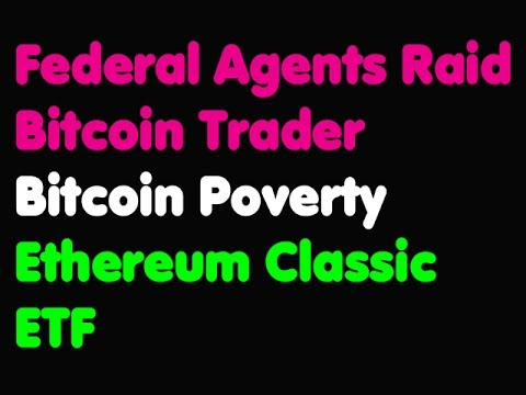 Bitcoin | Federal Agents Raid Bitcoin Trader - Bitcoin Poverty - Ethereum Classic ETF