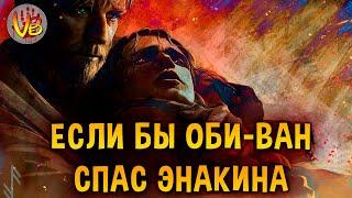 Если бы Оби-Ван Кеноби спас Энакина Скайуокера (Звездные Войны: Месть Ситхов)