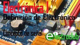 Electronica I 02 - Definición - Impacto de la Electrónica - Concepto de señal - ElectroClub
