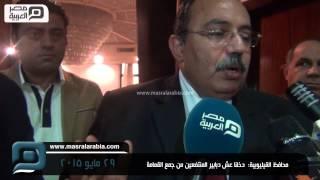 مصر العربية | محافظ القيليوبية:  دخلنا عش دبابير المنتفعين من جمع القمامة