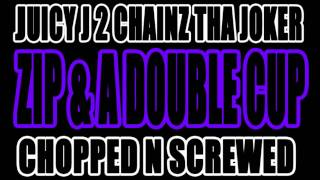 ZIP & A DOUBLE CUP (Chopped N Screwed) - Juicy J 2 Chainz Tha Joker
