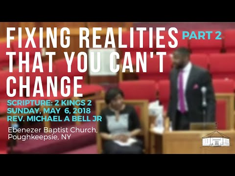 05-06-18: Fixing Realities That You Can't Change [Pastor Michael Bell Jr, EBCatPOK] part 2