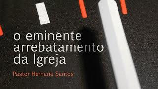 O Iminente Arrebatamento da Igreja - Pr Hernane Santos