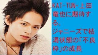 KAT-TUN・上田竜也に期待する、ジャニーズで枯渇状態の「不良枠」の成長...