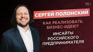 Сергей Полонский. Как реализовать бизнес-идею?// Инсайты российского предпринимателя. 16+