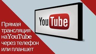 Как провести трансляцию на YouTube через телефон или планшет.  Простой и очень удобный способ