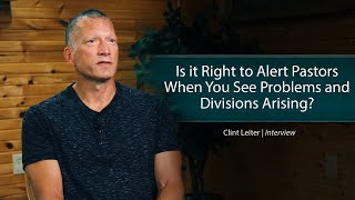 Is it Right to Alert Pastors When You See Problems and Divisions Arising Clint Leiter