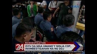 24 Oras: Isyu sa mga umano'y ninja cop, iniimbestigahan na ng DOJ