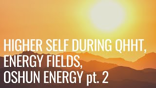 Higher Self during QHHT Session, Energy Fields, Oshun Energy + more.