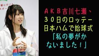 ロッテは2日、「AKB48チーム8千葉県代表」の吉川七瀬が4月30...