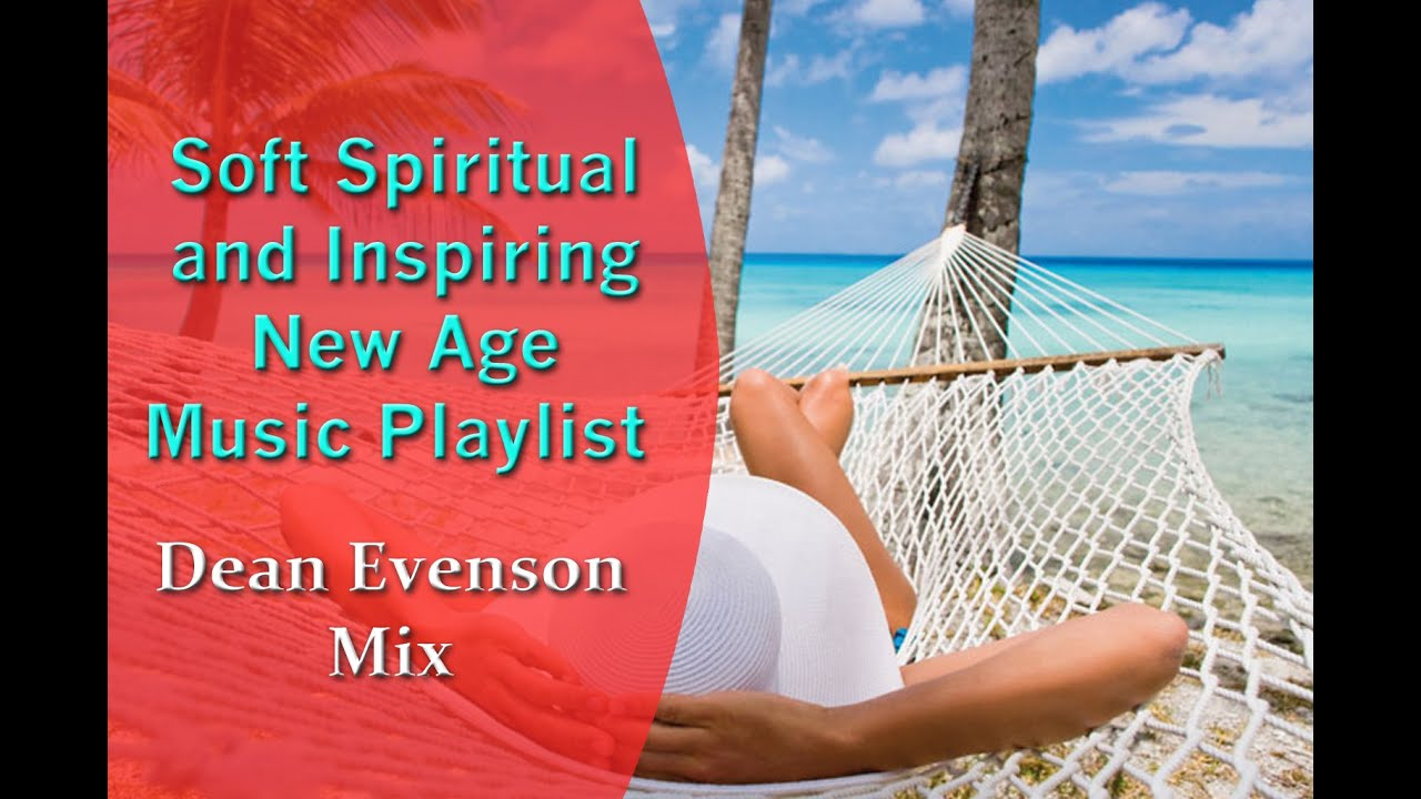 Soft Spiritual And Inspiring New Age Music Playlist Dean Evenson Mix Youtube