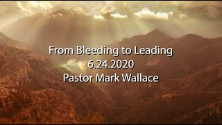 6/24/2020  Mark Wallace  Midweek Teaching: From Bleeding to Leading