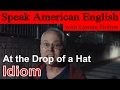 Idiom #2: At the Drop of a Hat - Learn to Speak American English