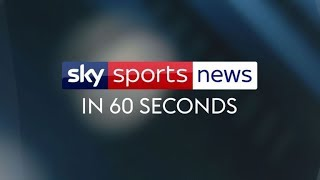 Sky Sports News in 60 Seconds All the latest headlines