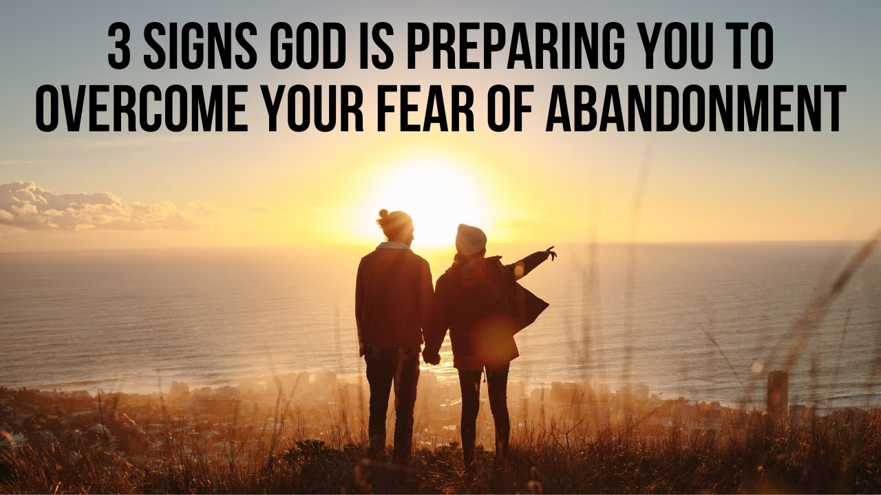 God Is Preparing You to Overcome Your Fear of Abandonment If . . .