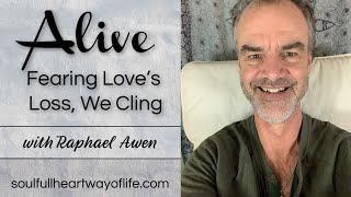 Fearing Love's Loss, We Cling: Alive Daily Video Series | Raphael Awen