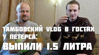 Тамбовский VLOG в гостях у Петерса: выпили 1,5 литра